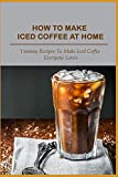 How To Make Iced Coffee At Home: Yummy Recipes To Make Iced Coffee Everyone Loves: Dublin Iced Coffee Recipe For After-Dinner Coffee (English Edition)