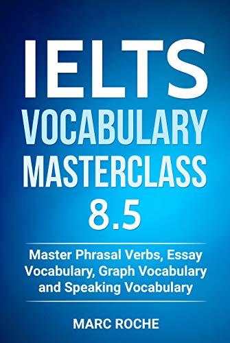 IELTS Vocabulary Masterclass 8.5 BOOK 1. Master Phrasal Verbs, Essay Vocabulary, Graph Vocabulary & Speaking Vocabulary (IELTS Vocabulary Book) (English Edition)