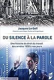 Du silence à la parole - Une histoire du droit du travail des années 1830 à nos jours. Préface de Laurent Berger. Postface de Philippe Waquet