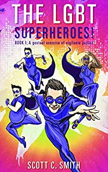 THE LGBT SUPERHEROES!: BOOK I: A genteel exercise of vigilante justice by [Scott C. Smith]