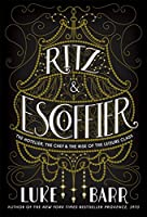 Ritz and Escoffier: The Hotelier, The Chef, and the Rise of the Leisure Class
