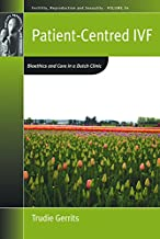 Patient-Centred IVF: Bioethics and Care in a Dutch Clinic (Fertility, Reproduction and Sexuality: Social and Cultural Perspectives Book 33)
