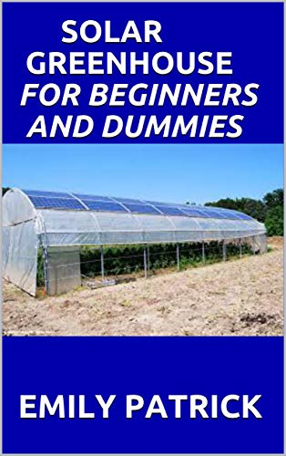 SOLAR GREENHOUSE FOR BEGINNERS AND DUMMIES: A Complete Guide On How to Design and Build a Net-Zero Energy Greenhouse