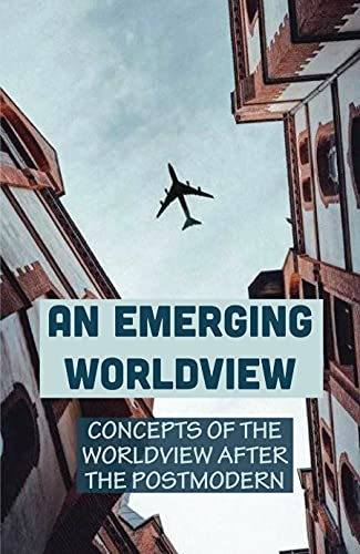 An Emerging Worldview: Concepts Of The Worldview After The Postmodern: Characteristics Of Postmodernism (English Edition)