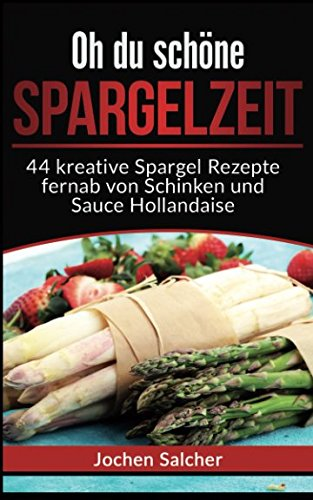 Oh du schöne Spargelzeit: 44 kreative Spargel Rezepte fernab von Schinken und Sauce Hollandaise