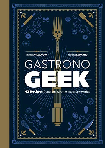 Gastronogeek: 42 Recipes from Your Favorite Imaginary Worlds (English Edition)