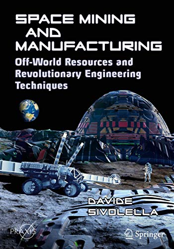 Space Mining and Manufacturing: Off-World Resources and Revolutionary Engineering Techniques (Springer Praxis Books)