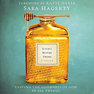 Every Bitter Thing Is Sweet     Tasting the Goodness of God in All Things              By:                                                                                                                                 Sara Hagerty                               Narrated by:                                                                                                                                 Jennifer Richmond                      Length: 5 hrs and 9 mins     51 ratings     Overall 4.2