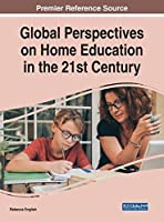 Global Perspectives on Home Education in the 21st Century (Advances in Early Childhood and K-12 Education (AECKE))