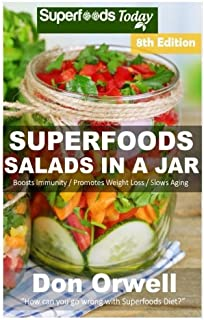 Superfoods Salads In A Jar: Over 75 Quick & Easy Gluten Free Low Cholesterol Whole Foods Recipes full of Antioxidants & Phytochemicals (Volume 6)