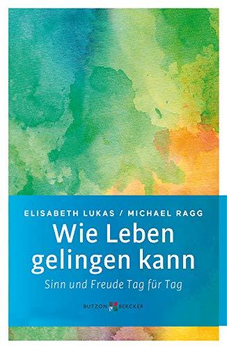 Wie Leben gelingen kann: Sinn und Freude Tag für Tag (Edition Elisabeth Lukas)