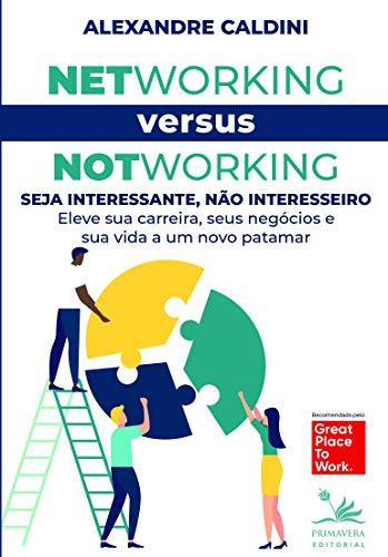 Networking versus Notworking: Seja interessante, não interesseiro: Eleve sua carreira, seus negócios e sua vida a um novo patamar