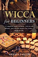 Wicca for Beginners: A Complete Guide to Magic, Witchcraft, Rituals, and Wiccan Beliefs for Living a Magical Life.
