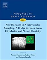 New Horizons in Neurovascular Coupling: A Bridge Between Brain Circulation and Neural Plasticity (Volume 225) (Progress in Brain Research, Volume 225)