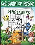 Mon cahier de dessins dinosaures: Livre de dessins / cahier d'activités pour apprendre à dessiner des dinosaures par copie sur grille quadrillée, pour ... 5 ans – Point à relier dinosaures en bonus.
