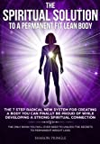 The Spiritual Solution To A Permanent Fit Lean Body: The 7 Step Radical New System For Creating A Body You Can Finally Be Proud Of While Developing A Strong Spiritual Connection