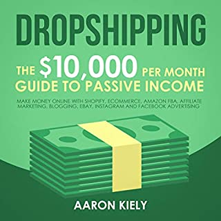 Dropshipping: The $10,000 per Month Guide to Passive Income     Make Money Online with Shopify, E-Commerce, Amazon FBA, Affiliate Marketing, Blogging, eBay, Instagram, and Facebook Advertising              Written by:                                                                                                                                 Aaron Kiely                               Narrated by:                                                                                                                                 Aida-Maria Boiesan                      Length: 4 hrs and 8 mins     3 ratings     Overall 4.3