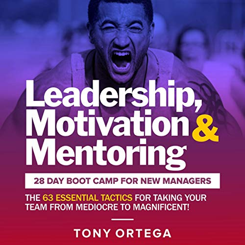 Leadership, Motivation & Mentoring: 28 Day Boot Camp for New Managers: The 63 Essential Tactics for Taking Your Team from Mediocre to Magnificent!