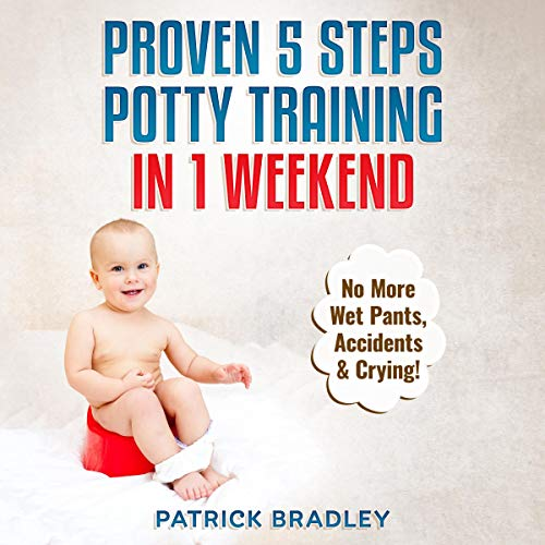 Proven 5-Steps Potty Training in 1 Weekend: No More Wet Pants, Accidents & Crying! cover art