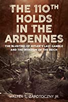 The 110th Holds in the Ardennes: The Blunting of Hitler's Last Gamble and the Invasion of the Reich