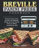 Breville Panini Press Cookbook: Perfect-Every-Time Recipes for Making Panini on Your Panini Press or Other Countertop Grill
