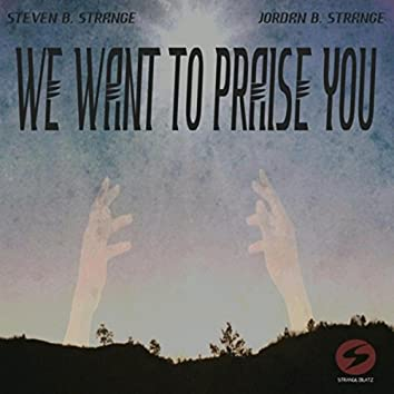We Want to Praise You
