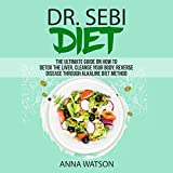 Dr. Sebi Diet: The Ultimate Guide on How to Detox the Liver, Cleanse Your Body, Reverse Disease Through Alkaline Diet Method