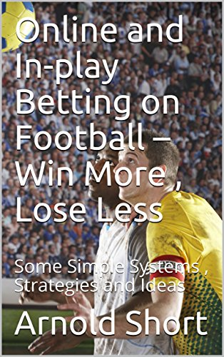 Online and In-play Betting on Football – Win More , Lose Less: Some Simple Systems , Strategies and Ideas (English Edition)