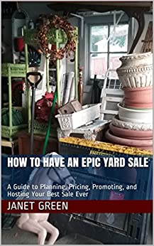 How to Have An Epic Yard Sale: A Guide to Planning, Pricing, Promoting, and Hosting Your Best Sale Ever by [Janet Green]
