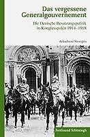 Das vergessene Generalgouvernement: Die Deutsche Besatzungspolitik in Kongresspolen 1914-1918