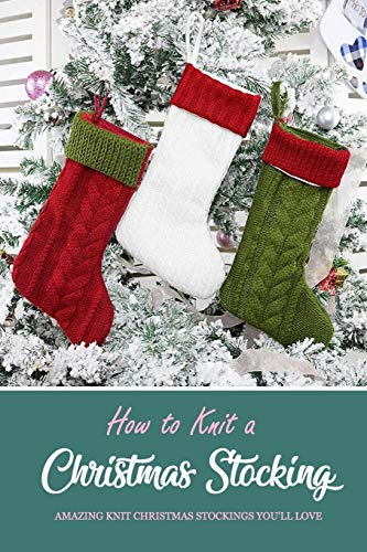 How to Knit a Christmas Stocking: Amazing Knit Christmas Stockings You'll Love: Knitted Patterns for Christmas Stockings Book