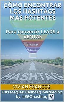 CÓMO ENCONTRAR LOS HASHTAGS MÁS POTENTES: Para convertir LEADS a VENTAS (SEOHashtag nº 1) (Spanish Edition) by [Vivian  Francos, Esther Turón]