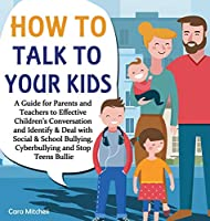 How To Talk To Your Kids: A Guide for Parents and Teachers to Effective Children's Conversation and Identify & Deal with Social & School Bullying, Cyberbullying and Stop Teens Bullies