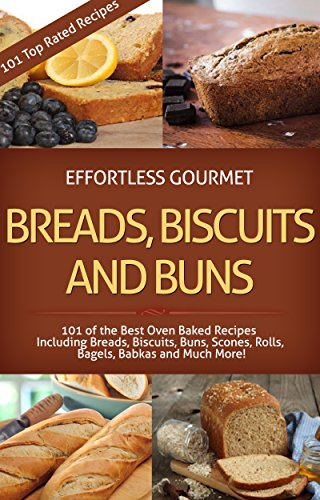 Effortless Gourmet Breads, Biscuits and Buns Recipes - Rolls, Babkas, Scones Bagels and More Baking Recipes: 101 Bread and Other Baked Goods Recipes - ... Gourmet Cookbooks - Bread