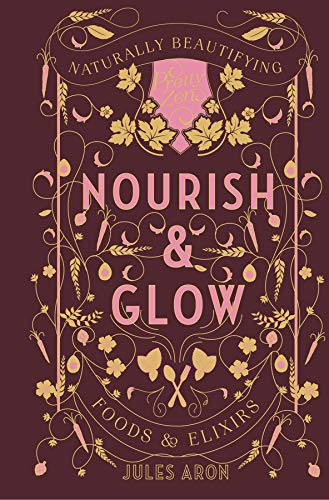 Nourish & Glow: Naturally Beautifying Foods & Elixirs