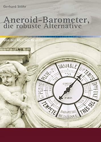 Aneroid-Barometer, die robuste Alternative: Von der Idee zur Realität / 2. nahezu unveränderte Ausgabe (Alte Metereologische Instrumente und deren Entwicklungen)