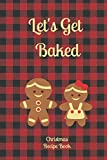 LET'S GET BAKED Christmas Recipe Book: Blank Lined Recipe Book To Write Favorite Christmas Recipes In, Christmas Baking Journal