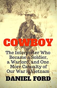 Cowboy: The Interpreter Who Became a Soldier, a Warlord, and One More Casualty of Our War in Vietnam by [Daniel Ford]
