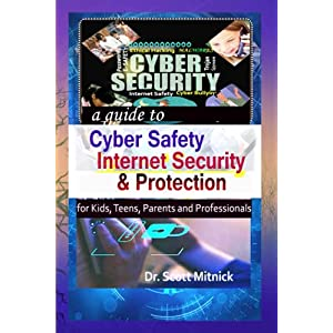 A guide to Cyber Safety, Internet Security and Protection for Kids, Teens, Parents and Professionals
