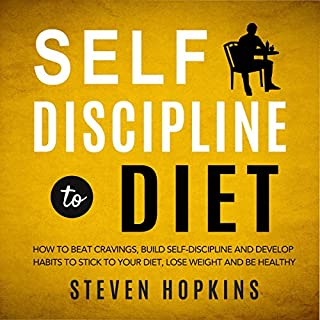 Self Discipline to Diet     How to Beat Cravings, Build Self-Discipline and Develop Habits to Stick to Your Diet, Lose Weight and Be Healthy              By:                                                                                                                                 Steven Hopkins                               Narrated by:                                                                                                                                 Tim Edwards                      Length: 1 hr and 50 mins     14 ratings     Overall 4.9