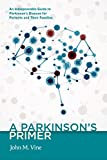 A Parkinson's Primer (An Indispensible Guide to Parkinson's Disease for Patients and Their Families)
