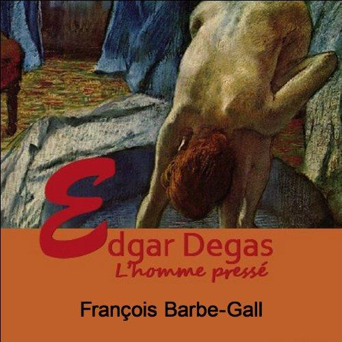 Couverture de Edgar Degas, l'homme pressé