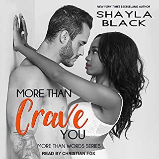 More Than Crave You     More Than Words Series, Book 4              Written by:                                                                                                                                 Shayla Black                               Narrated by:                                                                                                                                 Christian Fox                      Length: 10 hrs     1 rating     Overall 5.0