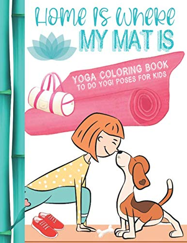 Home Is Where My Mat Is: Yoga Coloring Book To Do Yogi Poses For Kids To Learn Yoga Exercises And Color In With Sketch Paper To Draw Your Own Pictures