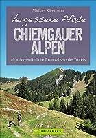 Vergessene Pfade Chiemgauer Alpen: 40 aussergewoehnliche Touren abseits des Trubels