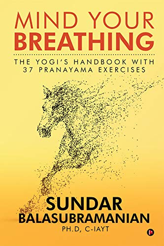 Mind Your Breathing : The Yogi's Handbook with 37 Pranayama Exercises: The Yogi's Handbook with 37 Pranayama Exercises (English Edition)
