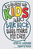 It's Always The Kids Who Talk Back That Make My Day - Speech-Language Pathologist: Funny Saying SLP Notebook Journal