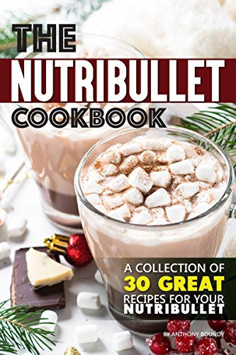 The Nutribullet Cookbook: A Collection of 30 Great Recipes for Your Nutribullet (English Edition)