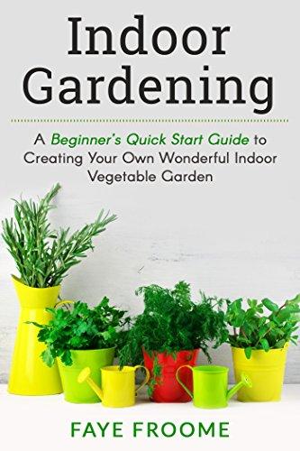 Indoor Gardening: A Beginner's Quick Start Guide to Creating Your Own Wonderful Indoor Vegetable Garden (Gardening, Herbs, Vegetables, and Self Sufficiency Series Book 1)