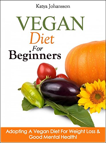 Vegan Diet For Beginners: Adopting A Vegan Diet For Weight Loss & Good Mental Health! (Vegan For Beginners, Vegan For Dummies Book 1) by [Katya Johansson]